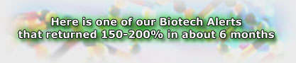 Here is one of our Biotech Alerts that returned 150-200% in about 6 months